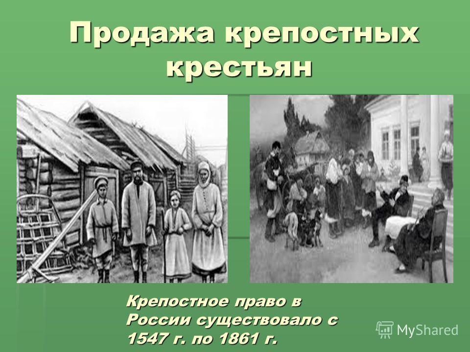 Продажа крепостных крестьян Продажа крепостных крестьян Крепостное право в России существовало с 1547 г. по 1861 г.