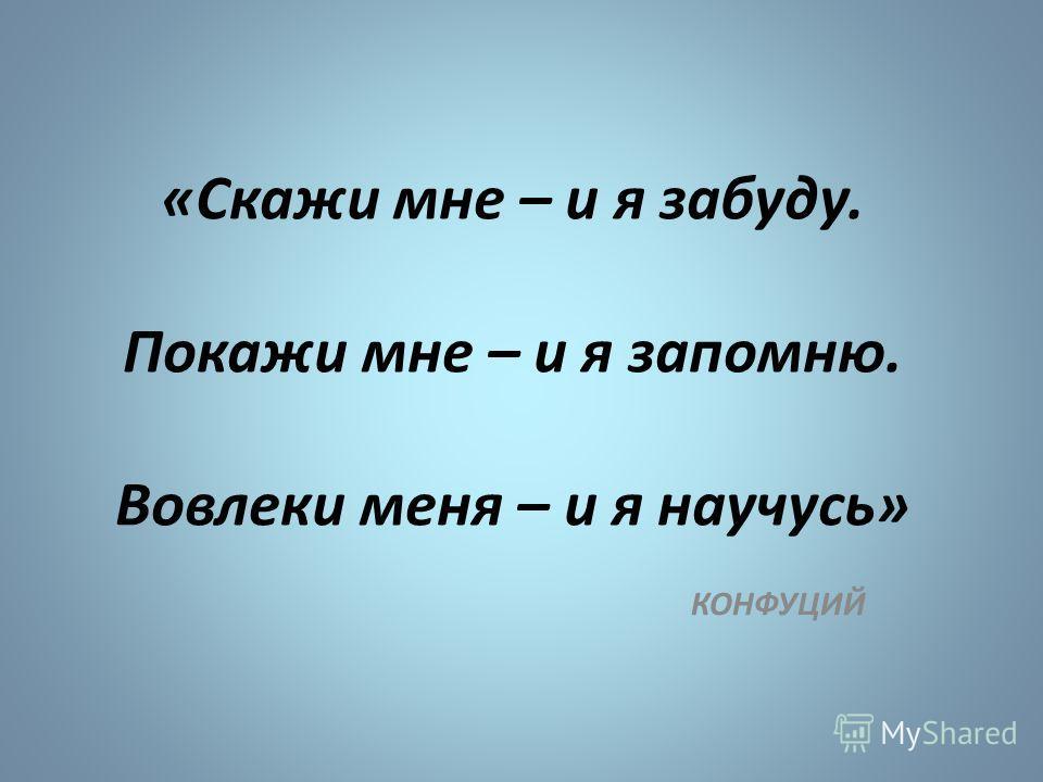 «Скажи мне – и я забуду. Покажи мне – и я запомню. Вовлеки меня – и я научусь» КОНФУЦИЙ