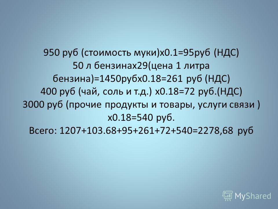 950 руб (стоимость муки)х0.1=95руб (НДС) 50 л бензинах29(цена 1 литра бензина)=1450рубх0.18=261 руб (НДС) 400 руб (чай, соль и т.д.) х0.18=72 руб.(НДС) 3000 руб (прочие продукты и товары, услуги связи ) х0.18=540 руб. Всего: 1207+103.68+95+261+72+540