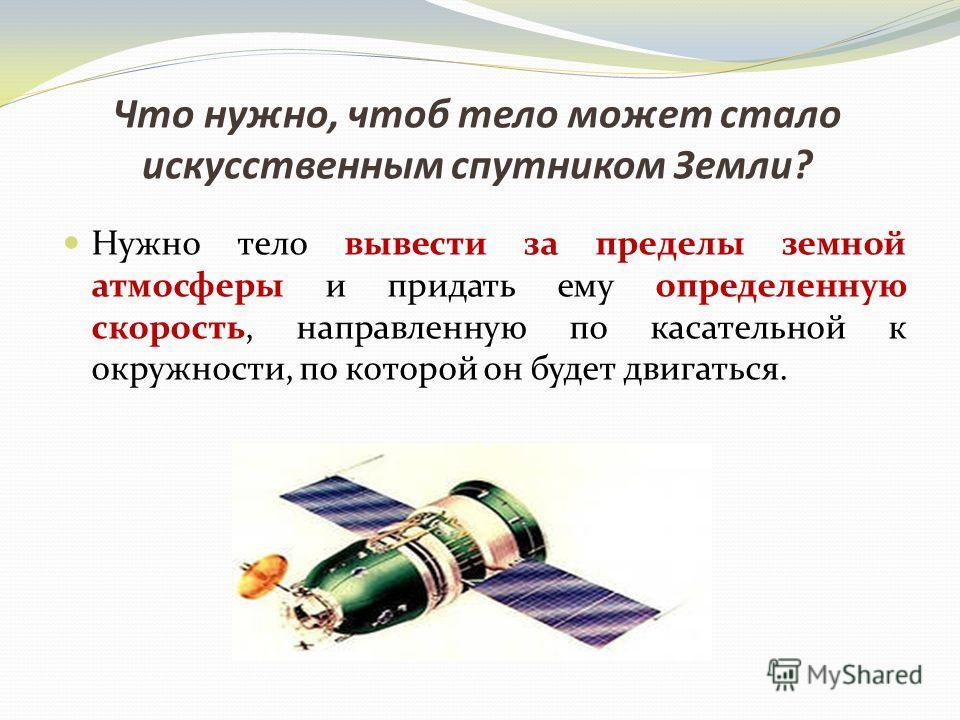 Что нужно, чтоб тело может стало искусственным спутником Земли? Нужно тело вывести за пределы земной атмосферы и придать ему определенную скорость, направленную по касательной к окружности, по которой он будет двигаться.