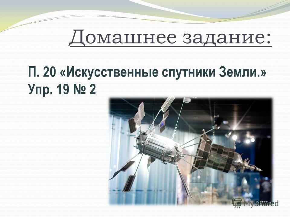 Домашнее задание: П. 20 «Искусственные спутники Земли.» Упр. 19 2