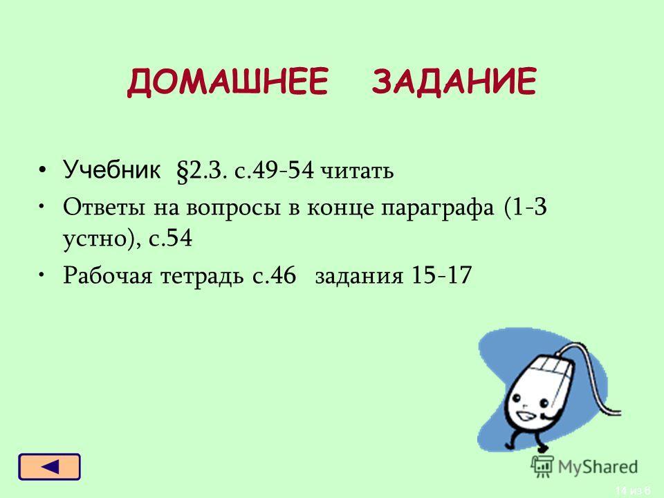 ДОМАШНЕЕ ЗАДАНИЕ Учебник §2.3. с.49-54 читать Ответы на вопросы в конце параграфа (1-3 устно), с.54 Рабочая тетрадь с.46 задания 15-17 14 из 6