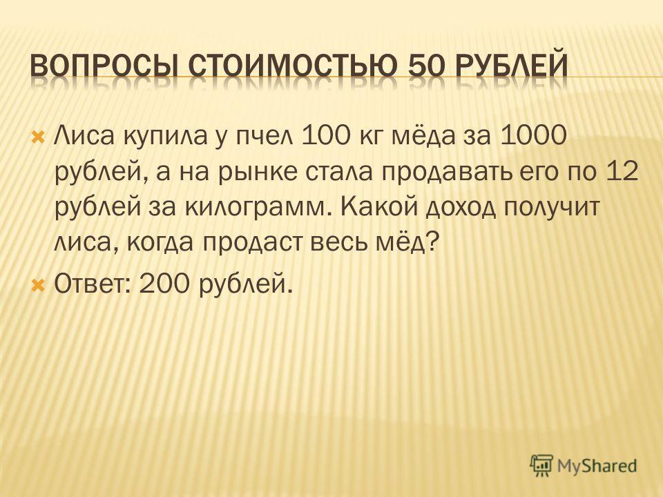 Лиса купила у пчел 100 кг мёда за 1000 рублей, а на рынке стала продавать его по 12 рублей за килограмм. Какой доход получит лиса, когда продаст весь мёд? Ответ: 200 рублей.