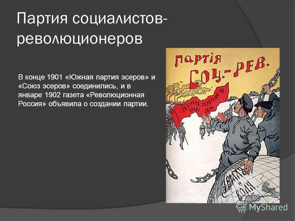Партия социалистов- революционеров В конце 1901 «Южная партия эсеров» и «Союз эсеров» соединились, и в январе 1902 газета «Революционная Россия» объявила о создании партии.