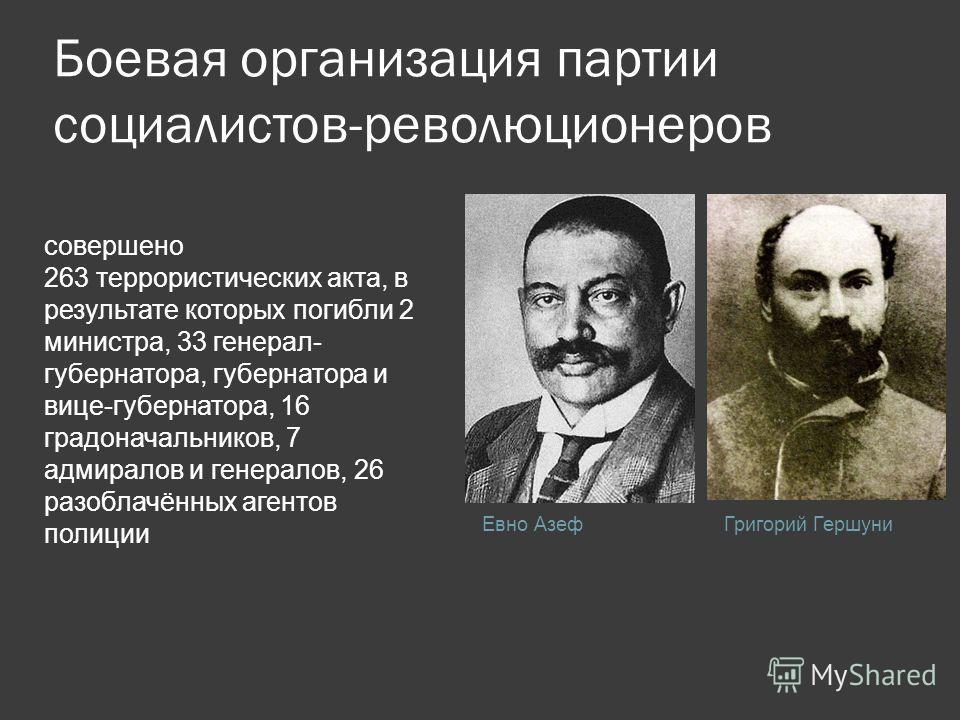 Боевая организация партии социалистов-революционеров Евно АзефГригорий Гершуни совершено 263 террористических акта, в результате которых погибли 2 министра, 33 генерал- губернатора, губернатора и вице-губернатора, 16 градоначальников, 7 адмиралов и г