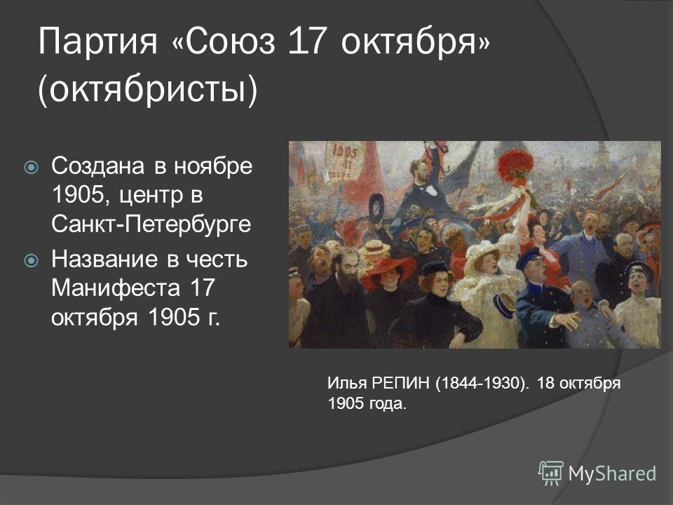 Партия «Союз 17 октября» (октябристы) Создана в ноябре 1905, центр в Санкт-Петербурге Название в честь Манифеста 17 октября 1905 г. Илья РЕПИН (1844-1930). 18 октября 1905 года.