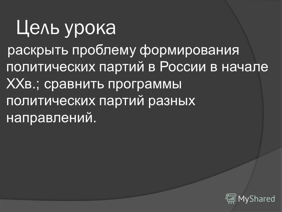 Цель урока раскрыть проблему формирования политических партий в России в начале XXв.; сравнить программы политических партий разных направлений.