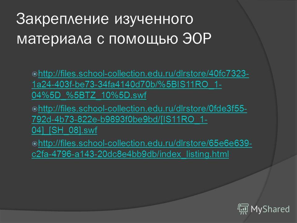 Закрепление изученного материала с помощью ЭОР http://files.school-collection.edu.ru/dlrstore/40fc7323- 1a24-403f-be73-34fa4140d70b/%5BIS11RO_1- 04%5D_%5BTZ_10%5D.swf http://files.school-collection.edu.ru/dlrstore/40fc7323- 1a24-403f-be73-34fa4140d70