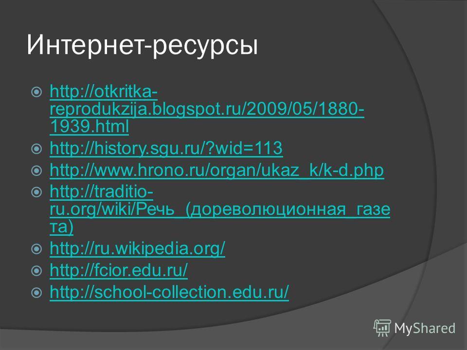 Интернет-ресурсы http://otkritka- reprodukzija.blogspot.ru/2009/05/1880- 1939.html http://otkritka- reprodukzija.blogspot.ru/2009/05/1880- 1939.html http://history.sgu.ru/?wid=113 http://www.hrono.ru/organ/ukaz_k/k-d.php http://traditio- ru.org/wiki/