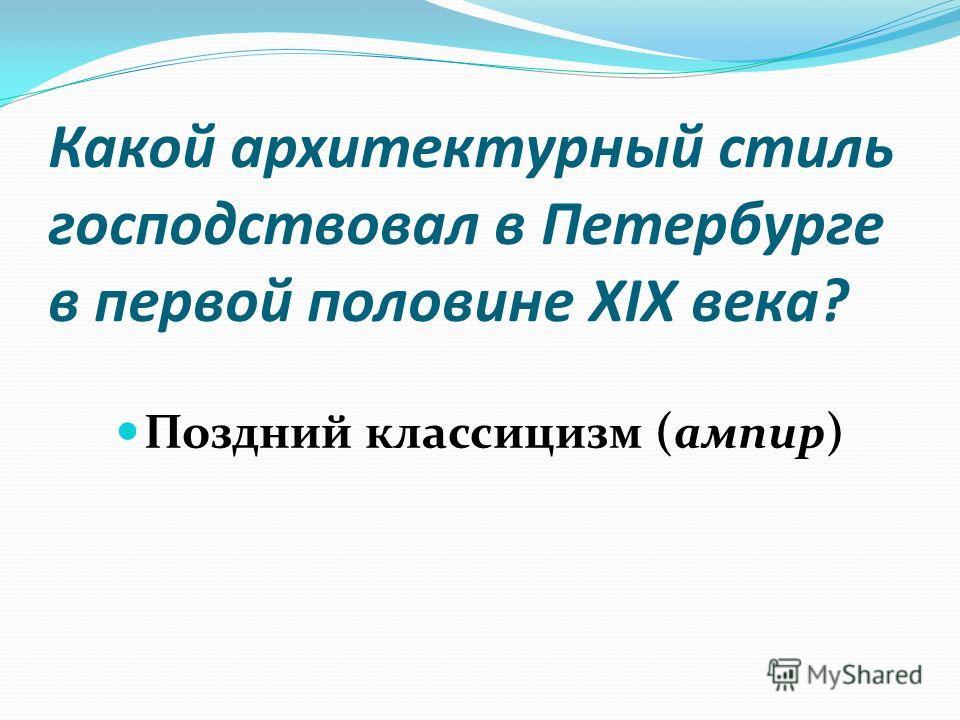 Какой архитектурный стиль господствовал в Петербурге в первой половине XIX века? Поздний классицизм (ампир)