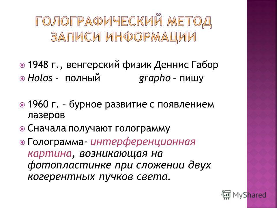1948 г., венгерский физик Деннис Габор Holos – полный grapho – пишу 1960 г. – бурное развитие с появлением лазеров Сначала получают голограмму Голограмма - интерференционная картина, возникающая на фотопластинке при сложении двух когерентных пучков с