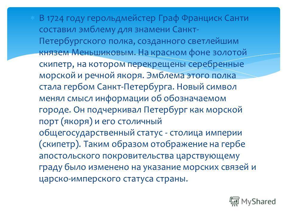 В 1724 году герольдмейстер Граф Франциск Санти составил эмблему для знамени Санкт- Петербургского полка, созданного светлейшим князем Меньшиковым. На красном фоне золотой скипетр, на котором перекрещены серебренные морской и речной якоря. Эмблема это