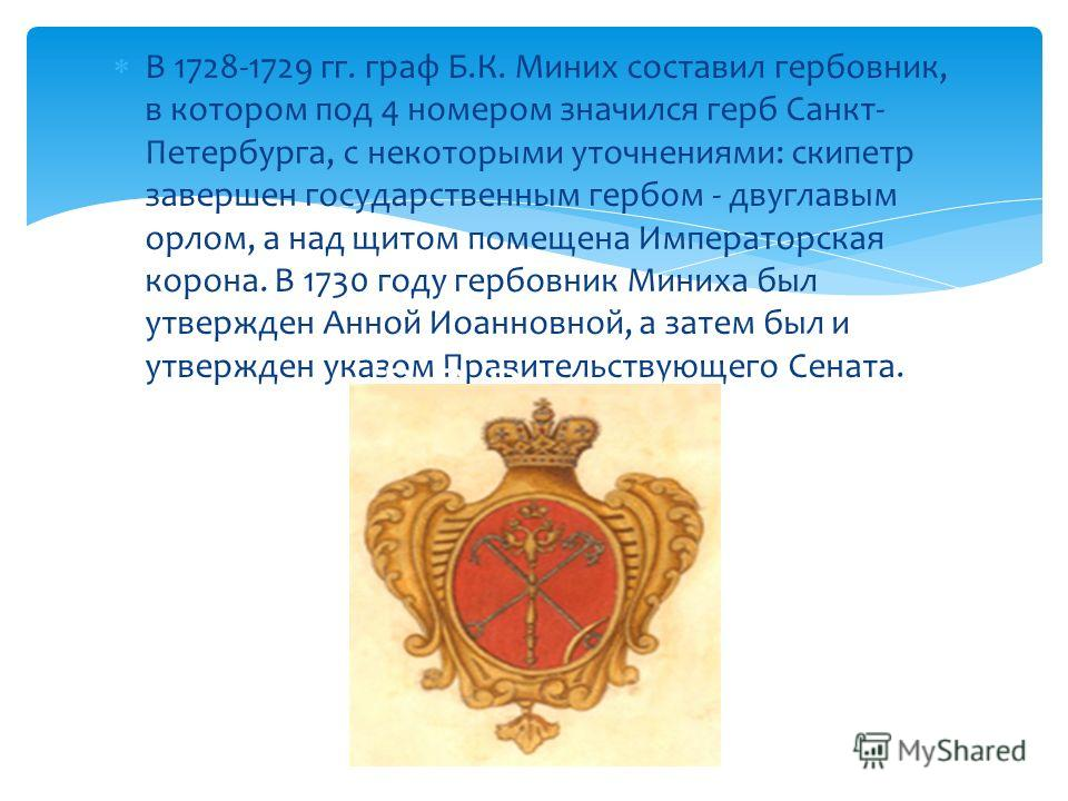 В 1728-1729 гг. граф Б.К. Миних составил гербовник, в котором под 4 номером значился герб Санкт- Петербурга, с некоторыми уточнениями: скипетр завершен государственным гербом - двуглавым орлом, а над щитом помещена Императорская корона. В 1730 году г