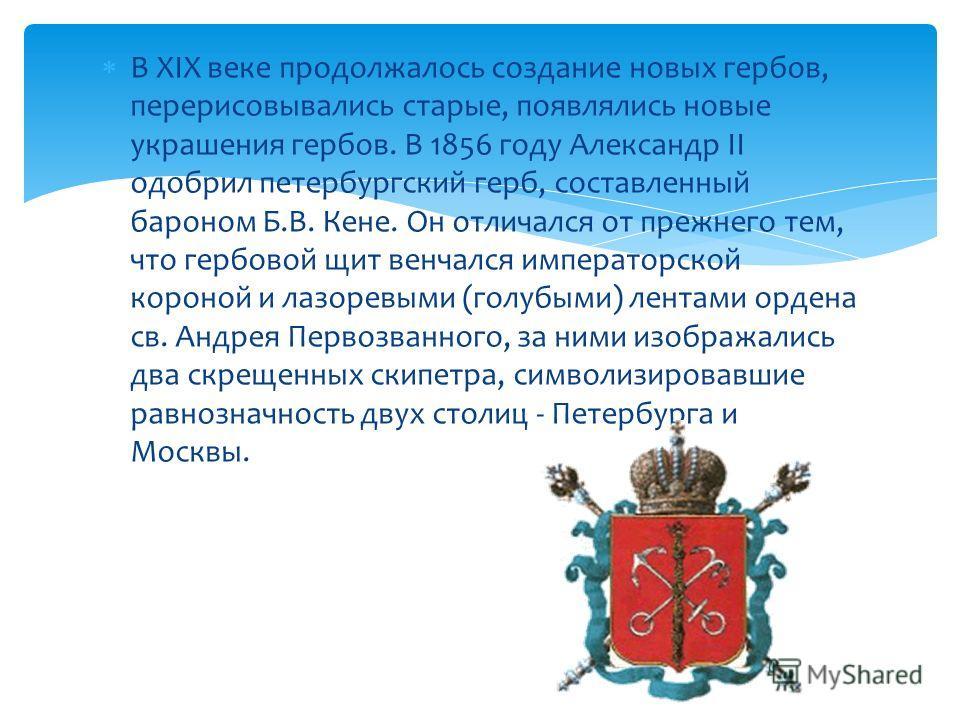 В XIX веке продолжалось создание новых гербов, перерисовывались старые, появлялись новые украшения гербов. В 1856 году Александр II одобрил петербургский герб, составленный бароном Б.В. Кене. Он отличался от прежнего тем, что гербовой щит венчался им