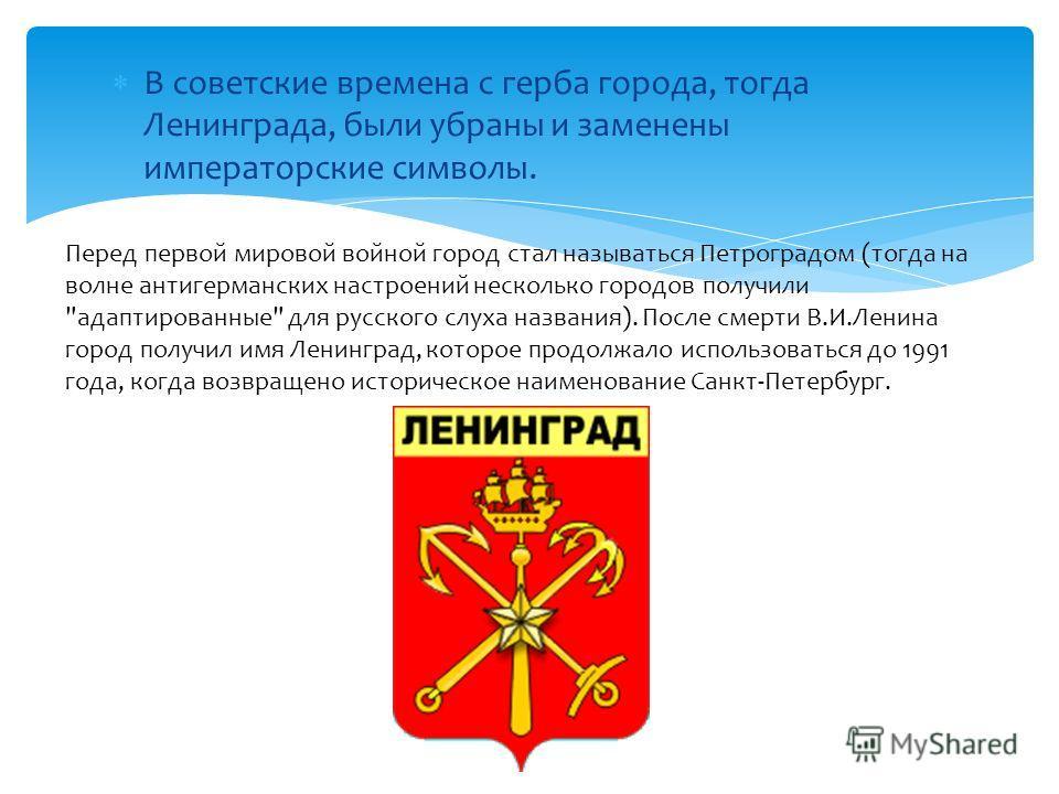 В советские времена с герба города, тогда Ленинграда, были убраны и заменены императорские символы. Перед первой мировой войной город стал называться Петроградом (тогда на волне антигерманских настроений несколько городов получили