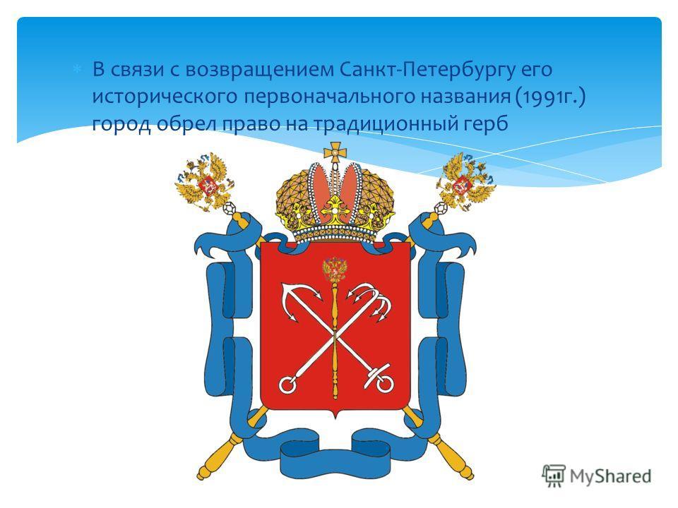 В связи с возвращением Санкт-Петербургу его исторического первоначального названия (1991г.) город обрел право на традиционный герб