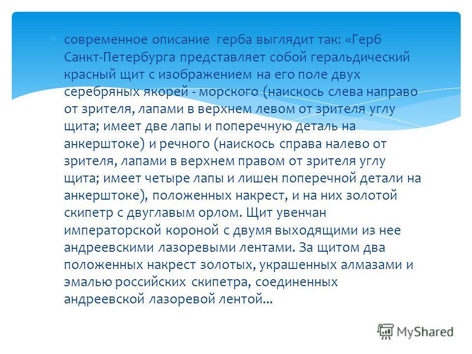 современное описание герба выглядит так: «Герб Санкт-Петербурга представляет собой геральдический красный щит с изображением на его поле двух серебряных якорей - морского (наискось слева направо от зрителя, лапами в верхнем левом от зрителя углу щита