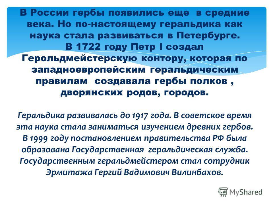 В России гербы появились еще в средние века. Но по-настоящему геральдика как наука стала развиваться в Петербурге. В 1722 году Петр I создал Герольдмейстерскую контору, которая по западноевропейским геральдическим правилам создавала гербы полков, дво
