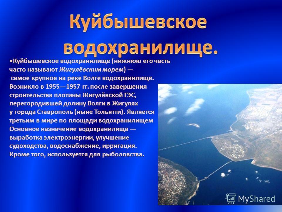 Куйбышевское водохранилище (нижнюю его часть часто называют Жигулёвским морем) самое крупное на реке Волге водохранилище. Возникло в 19551957 гг. после завершения строительства плотины Жигулёвской ГЭС, перегородившей долину Волги в Жигулях у города С