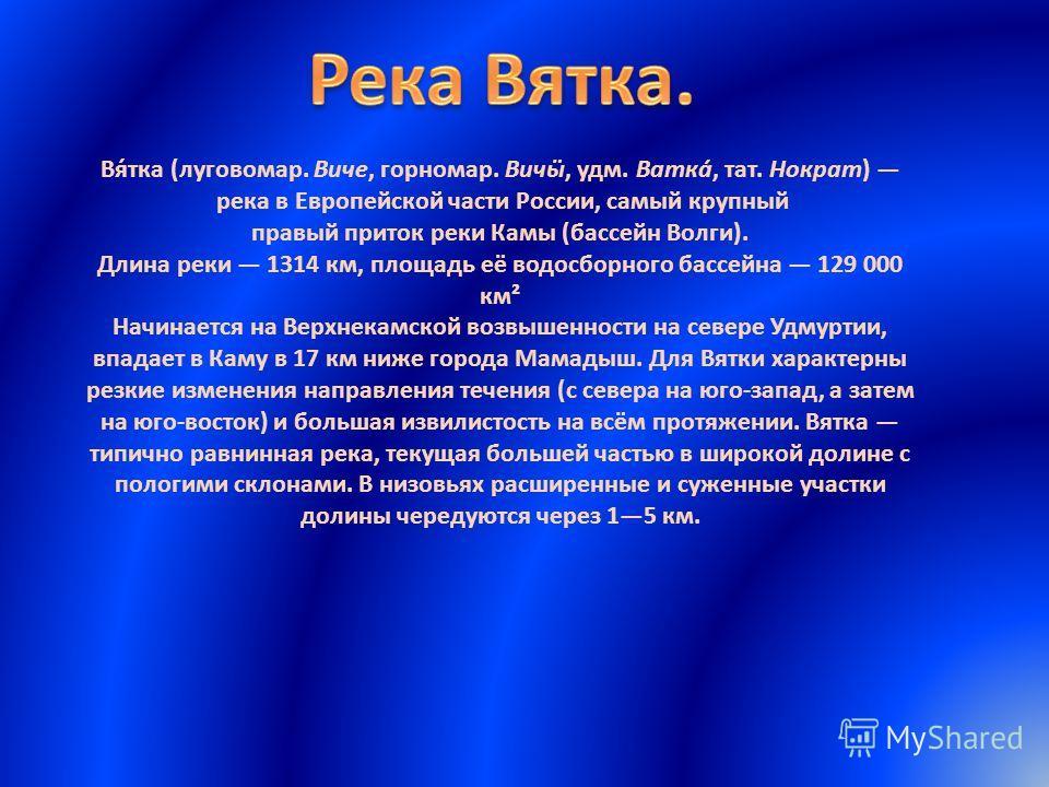 Вя́тка (луговомар. Виче, горномар. Вичӹ, удм. Ватка́, тат. Нократ) река в Европейской части России, самый крупный правый приток реки Камы (бассейн Волги). Длина реки 1314 км, площадь её водосборного бассейна 129 000 км² Начинается на Верхнекамской во
