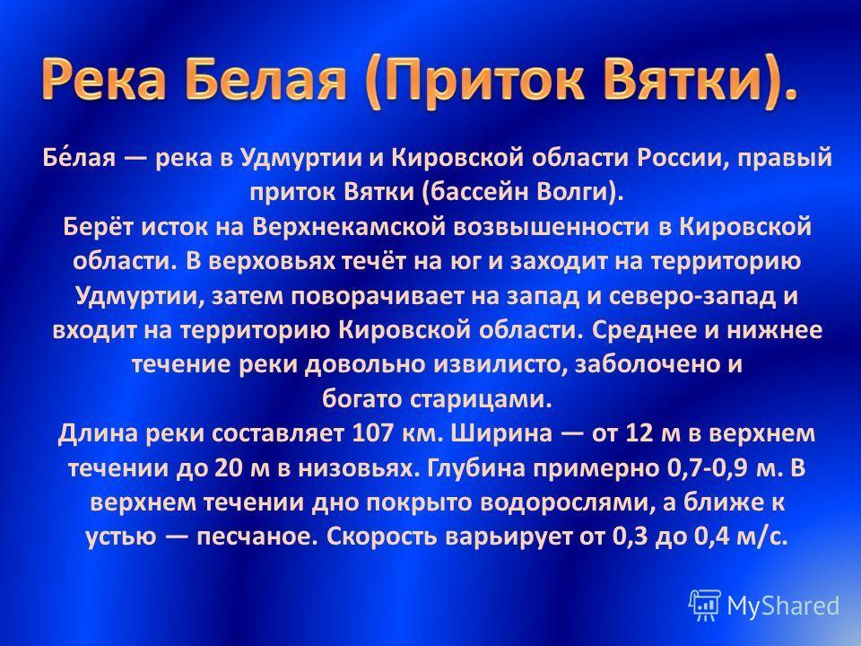 Бе́лая река в Удмуртии и Кировской области России, правый приток Вятки (бассейн Волги). Берёт исток на Верхнекамской возвышенности в Кировской области. В верховьях течёт на юг и заходит на территорию Удмуртии, затем поворачивает на запад и северо-зап