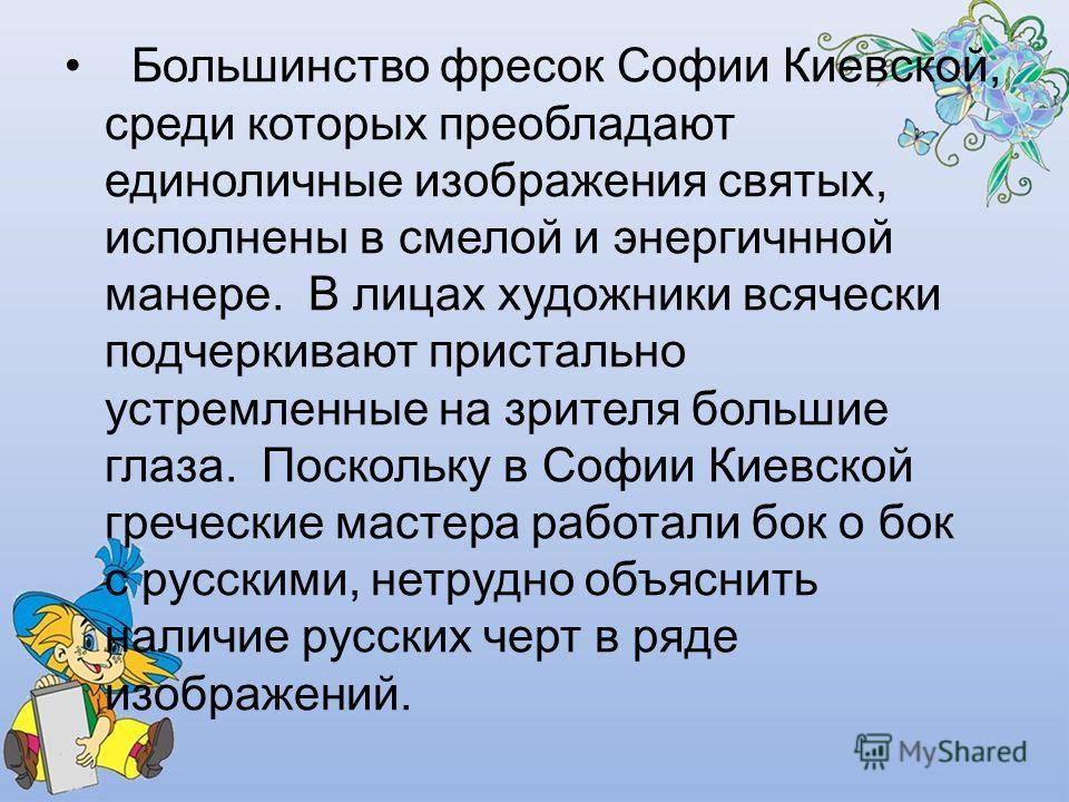 Большинство фресок Софии Киевской, среди которых преобладают единоличные изображения святых, исполнены в смелой и энергичнной манере. В лицах художники всячески подчеркивают пристально устремленные на зрителя большие глаза. Поскольку в Софии Киевской