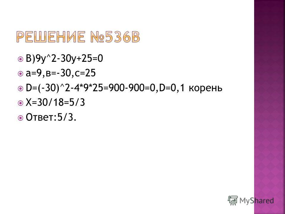 В)9у^2-30у+25=0 а=9,в=-30,с=25 D=(-30)^2-4*9*25=900-900=0,D=0,1 корень Х=30/18=5/3 Ответ:5/3.