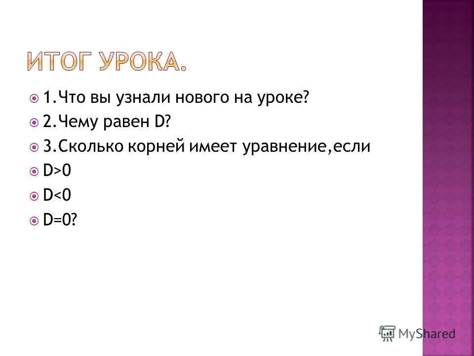 1.Что вы узнали нового на уроке? 2.Чему равен D? 3.Сколько корней имеет уравнение,если D>0 D