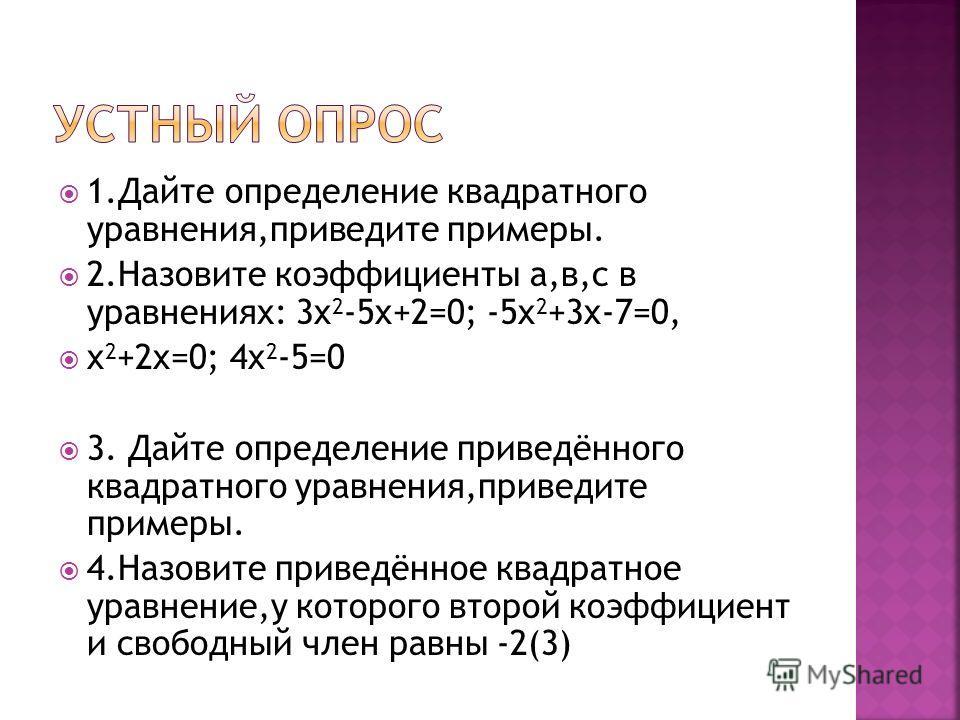 1.Дайте определение квадратного уравнения,приведите примеры. 2.Назовите коэффициенты а,в,с в уравнениях: 3x 2 -5x+2=0; -5x 2 +3x-7=0, x 2 +2x=0; 4x 2 -5=0 3. Дайте определение приведённого квадратного уравнения,приведите примеры. 4.Назовите приведённ