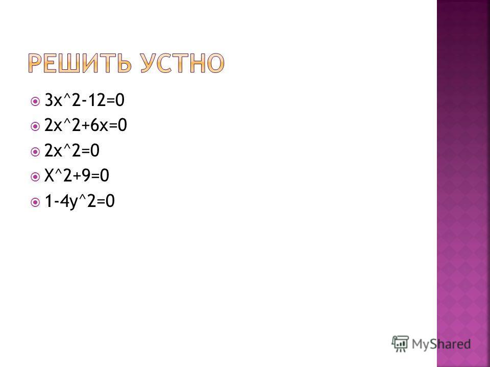 3х^2-12=0 2x^2+6x=0 2x^2=0 X^2+9=0 1-4y^2=0
