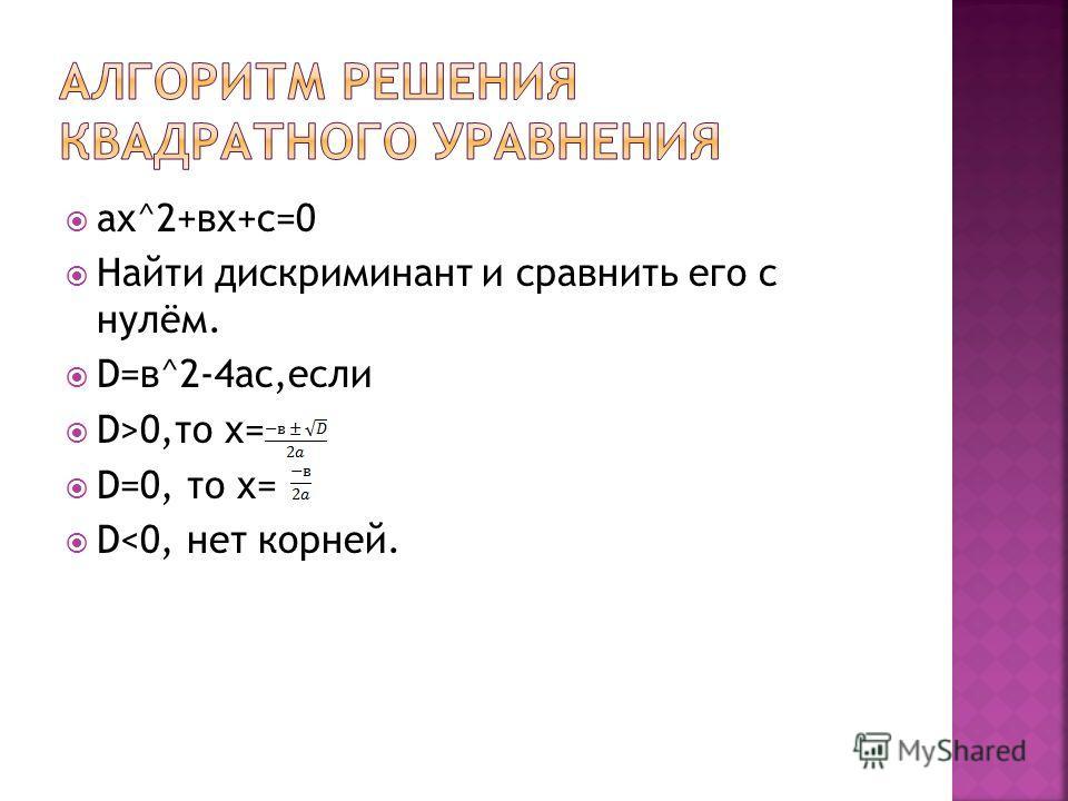 aх^2+вх+с=0 Найти дискриминант и сравнить его с нулём. D=в^2-4ac,если D>0,то х= D=0, то х= D