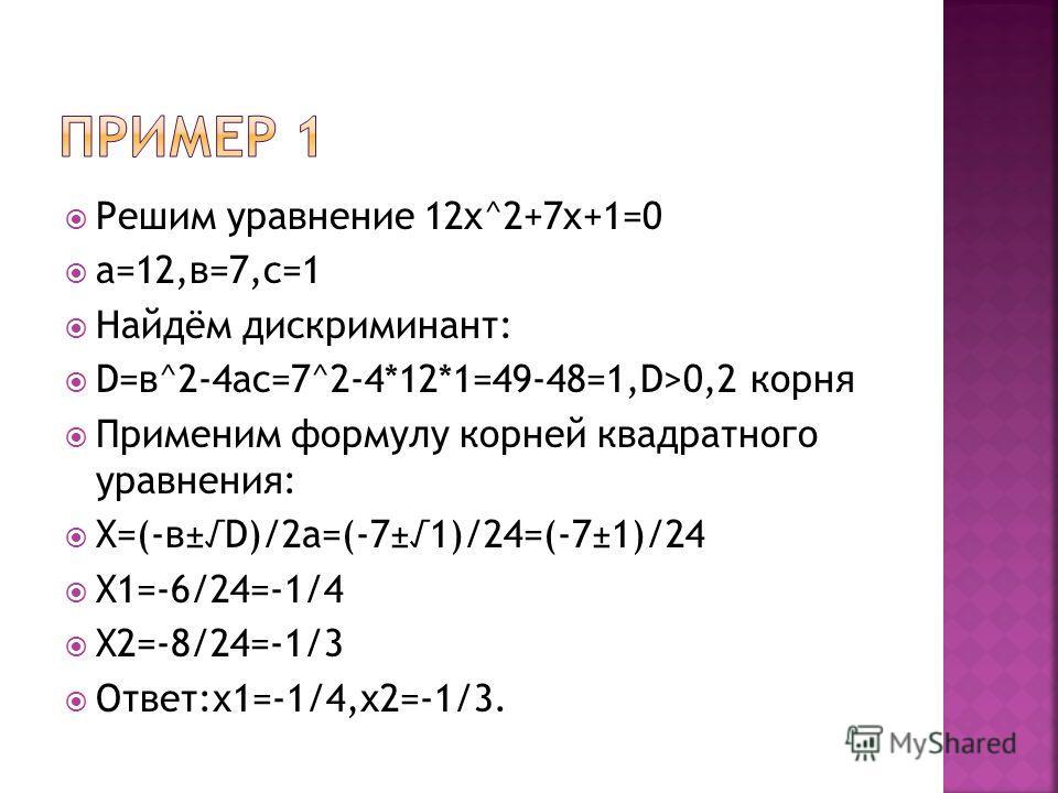 Решим уравнение 12x^2+7x+1=0 а=12,в=7,с=1 Найдём дискриминант: D=в^2-4ас=7^2-4*12*1=49-48=1,D>0,2 корня Применим формулу корней квадратного уравнения: X=(-в±D)/2a=(-7±1)/24=(-7±1)/24 X1=-6/24=-1/4 X2=-8/24=-1/3 Ответ:х1=-1/4,х2=-1/3.