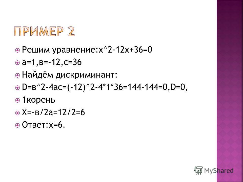 Решим уравнение:х^2-12х+36=0 а=1,в=-12,с=36 Найдём дискриминант: D=в^2-4ac=(-12)^2-4*1*36=144-144=0,D=0, 1корень Х=-в/2а=12/2=6 Ответ:х=6.