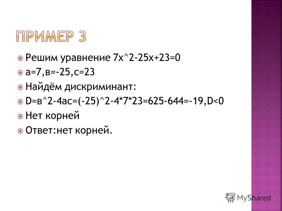 Решим уравнение 7х^2-25х+23=0 а=7,в=-25,с=23 Найдём дискриминант: D=в^2-4ac=(-25)^2-4*7*23=625-644=-19,D
