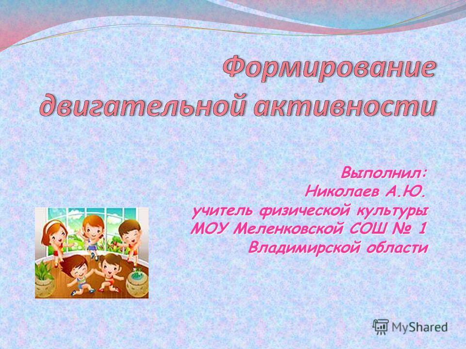 Выполнил: Николаев А.Ю. учитель физической культуры МОУ Меленковской СОШ 1 Владимирской области