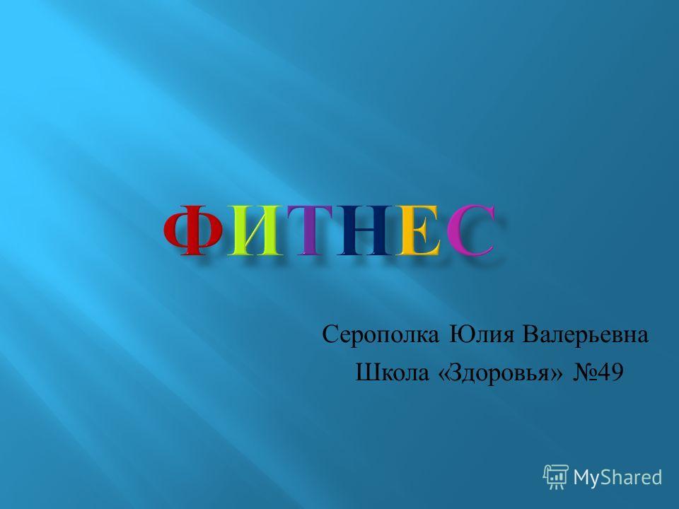 Серополка Юлия Валерьевна Школа « Здоровья » 49