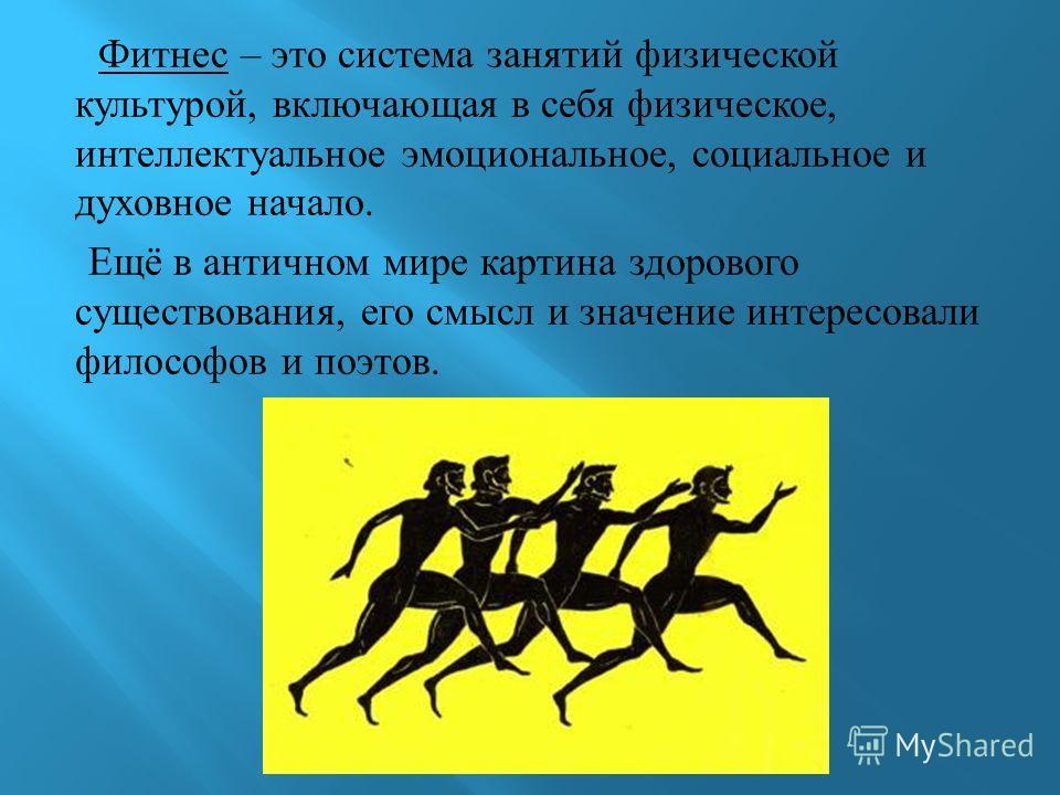 Фитнес – это система занятий физической культурой, включающая в себя физическое, интеллектуальное эмоциональное, социальное и духовное начало. Ещё в античном мире картина здорового существования, его смысл и значение интересовали философов и поэтов.
