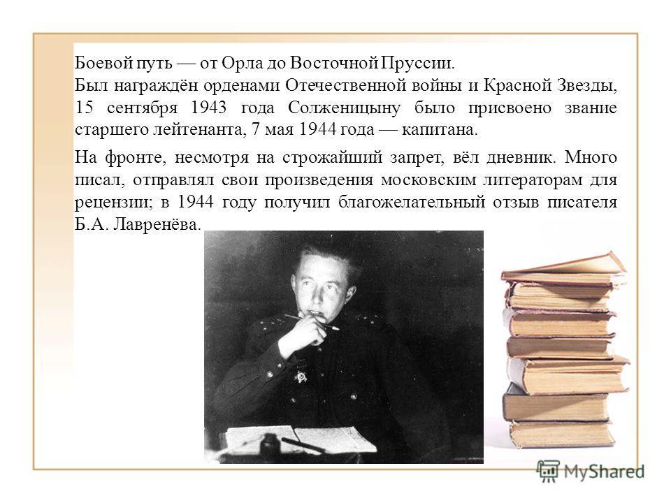 Боевой путь от Орла до Восточной Пруссии. Был награждён орденами Отечественной войны и Красной Звезды, 15 сентября 1943 года Солженицыну было присвоено звание старшего лейтенанта, 7 мая 1944 года капитана. На фронте, несмотря на строжайший запрет, вё