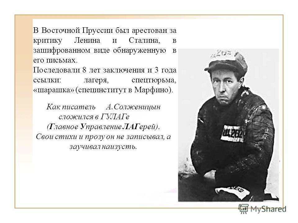 В Восточной Пруссии был арестован за критику Ленина и Сталина, в зашифрованном виде обнаруженную в его письмах. Последовали 8 лет заключения и 3 года ссылки: лагеря, спецтюрьма, «шарашка» (специнститут в Марфино). Как писательА.Солженицын сложился в