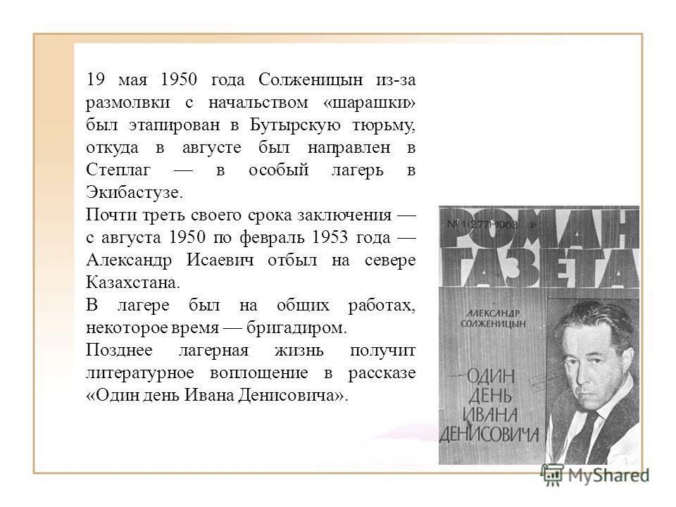 19 мая 1950 года Солженицын из-за размолвки с начальством «шарашки» был этапирован в Бутырскую тюрьму, откуда в августе был направлен в Степлаг в особый лагерь в Экибастузе. Почти треть своего срока заключения с августа 1950 по февраль 1953 года Алек