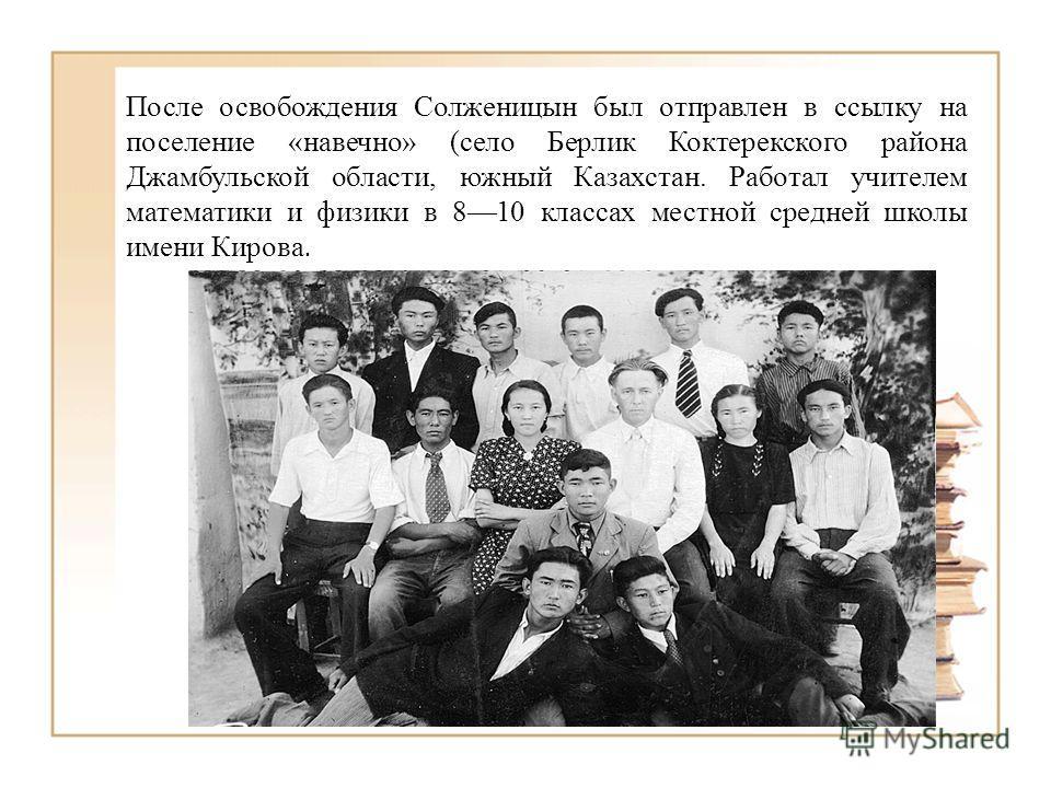 После освобождения Солженицын был отправлен в ссылку на поселение «навечно» (село Берлик Коктерекского района Джамбульской области, южный Казахстан. Работал учителем математики и физики в 810 классах местной средней школы имени Кирова.
