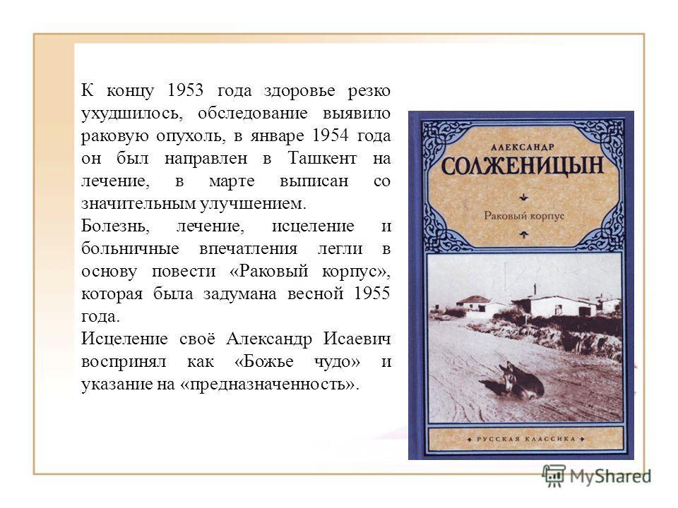 К концу 1953 года здоровье резко ухудшилось, обследование выявило раковую опухоль, в январе 1954 года он был направлен в Ташкент на лечение, в марте выписан со значительным улучшением. Болезнь, лечение, исцеление и больничные впечатления легли в осно