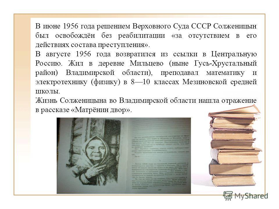 В июне 1956 года решением Верховного Суда СССР Солженицын был освобождён без реабилитации «за отсутствием в его действиях состава преступления». В августе 1956 года возвратился из ссылки в Центральную Россию. Жил в деревне Мильцево (ныне Гусь-Хрустал