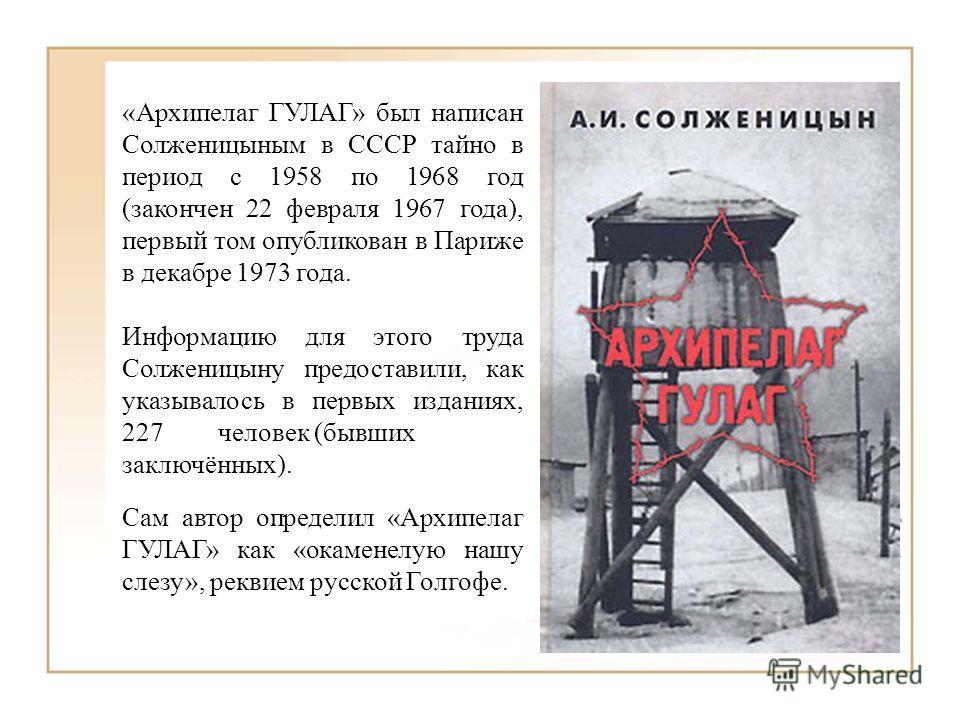 «Архипелаг ГУЛАГ» был написан Солженицыным в СССР тайно в период с 1958 по 1968 год (закончен 22 февраля 1967 года), первый том опубликован в Париже в декабре 1973 года. Информацию для этого труда Солженицыну предоставили, как указывалось в первых из