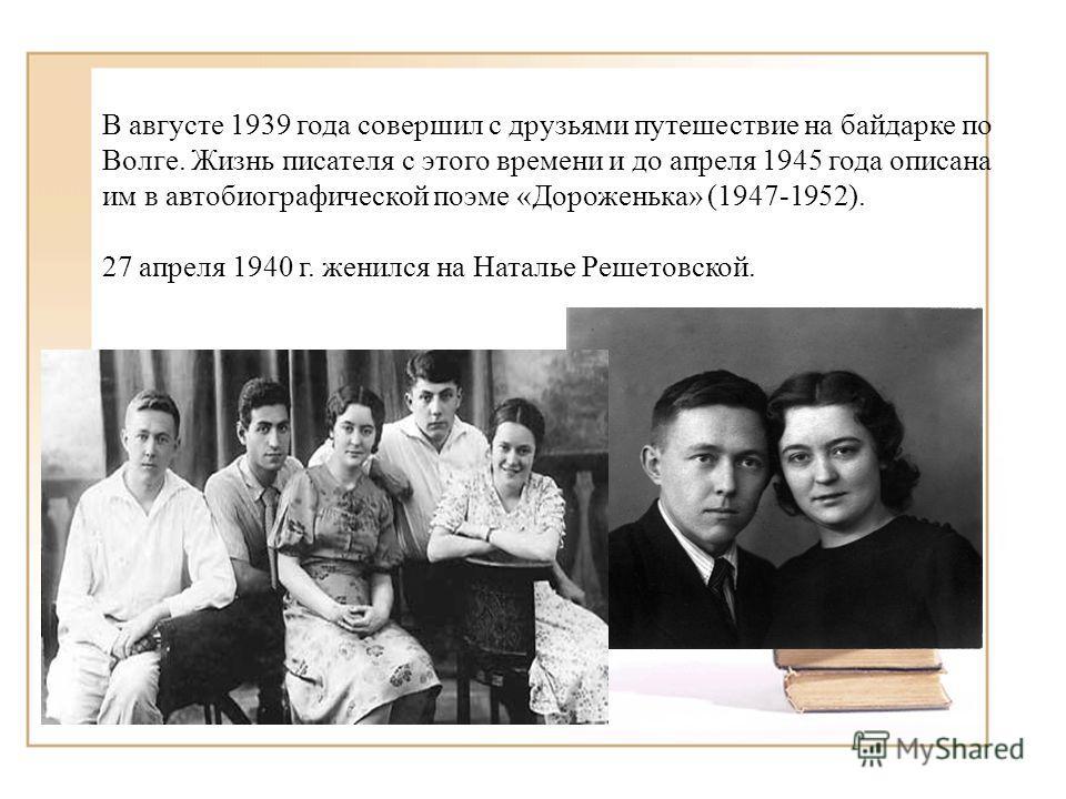 В августе 1939 года совершил с друзьями путешествие на байдарке по Волге. Жизнь писателя с этого времени и до апреля 1945 года описана им в автобиографической поэме «Дороженька» (1947-1952). 27 апреля 1940 г. женился на Наталье Решетовской.