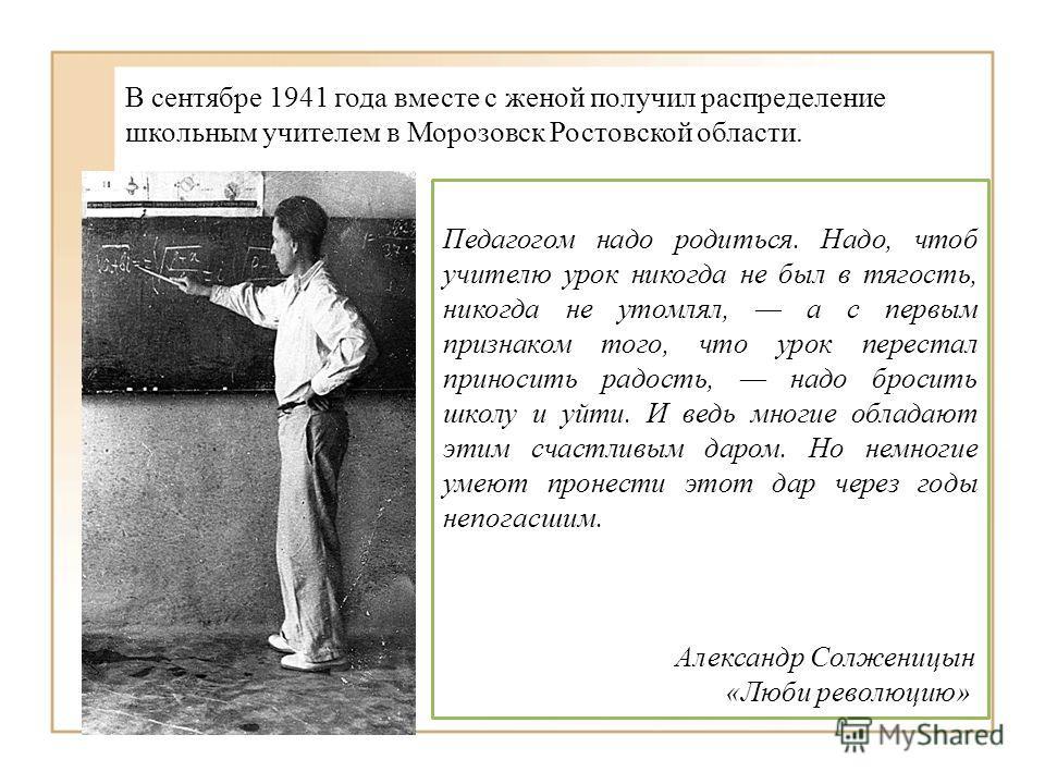 В сентябре 1941 года вместе с женой получил распределение школьным учителем в Морозовск Ростовской области. Педагогом надо родиться. Надо, чтоб учителю урок никогда не был в тягость, никогда не утомлял, а с первым признаком того, что урок перестал пр