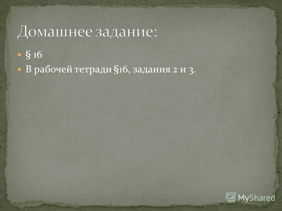 § 16 В рабочей тетради §16, задания 2 и 3.