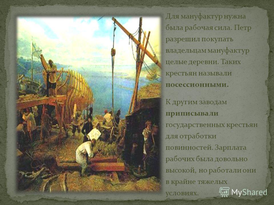 Для мануфактур нужна была рабочая сила. Петр разрешил покупать владельцам мануфактур целые деревни. Таких крестьян называли посессионными. К другим заводам приписывали государственных крестьян для отработки повинностей. Зарплата рабочих была довольно
