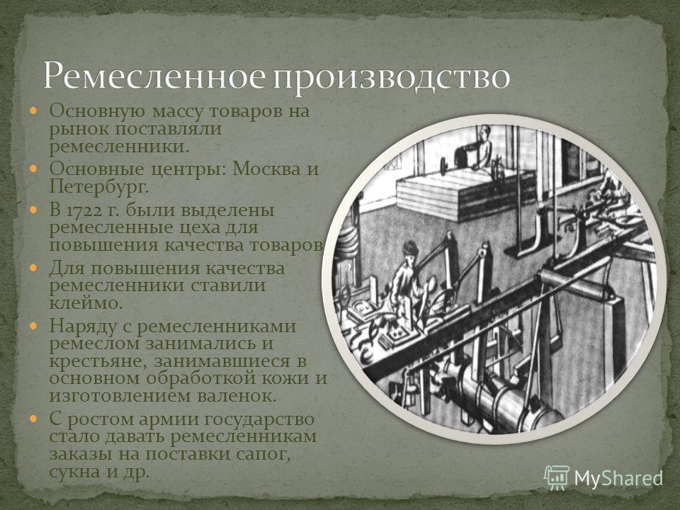 Основную массу товаров на рынок поставляли ремесленники. Основные центры: Москва и Петербург. В 1722 г. были выделены ремесленные цеха для повышения качества товаров. Для повышения качества ремесленники ставили клеймо. Наряду с ремесленниками ремесло