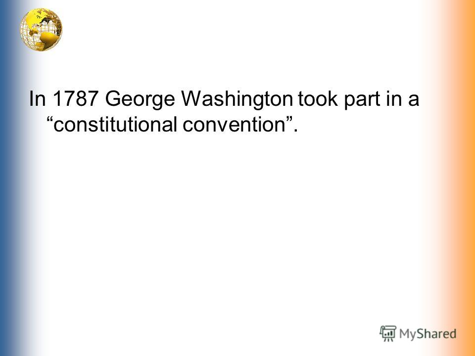 In 1787 George Washington took part in a constitutional convention.